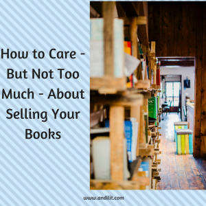 How to Care - But Not Too Much - About Selling Your Books